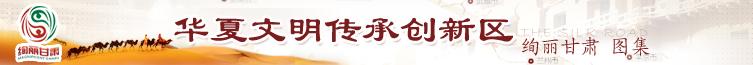 华夏文明传承创新区 绚丽甘肃图集 甘肃新闻网专题